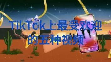 【营销干货】TikTok上最受欢迎的五种视频类型
